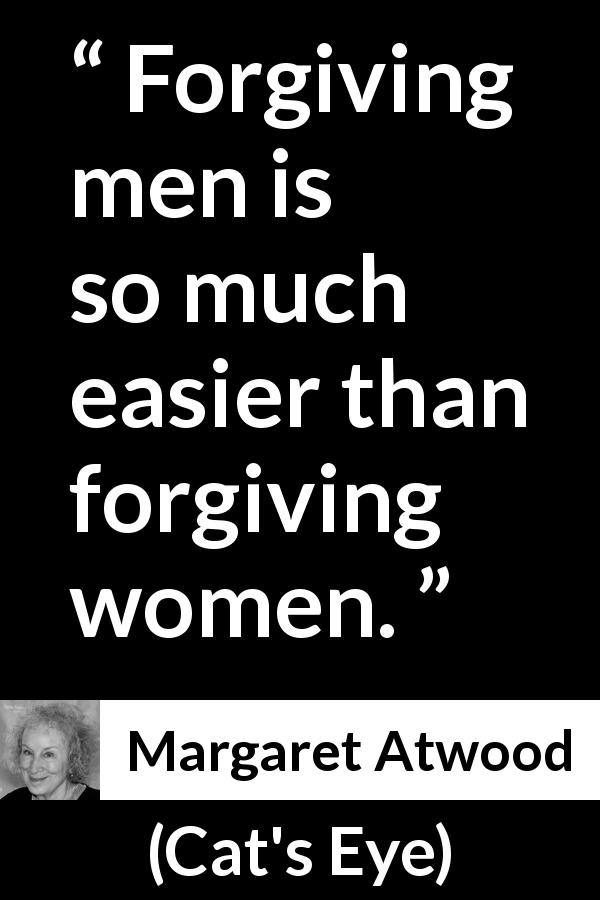 "Margaret Atwood about men (""Cat's Eye"", 1988) - Forgiving men is so much easier than forgiving women."