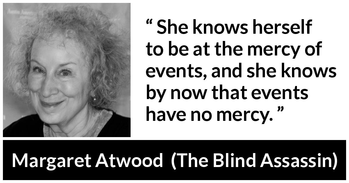 "Margaret Atwood about mercy (""The Blind Assassin"", 2000) - She knows herself to be at the mercy of events, and she knows by now that events have no mercy."