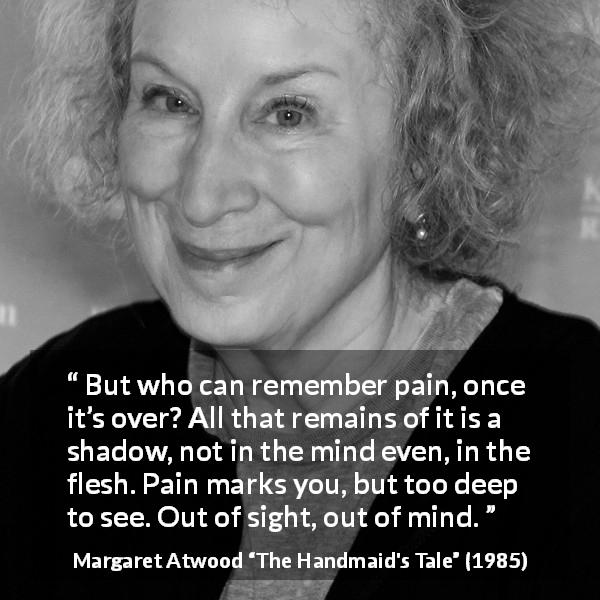 "Margaret Atwood about pain (""The Handmaid's Tale"", 1985) - But who can remember pain, once it's over? All that remains of it is a shadow, not in the mind even, in the flesh. Pain marks you, but too deep to see. Out of sight, out of mind."