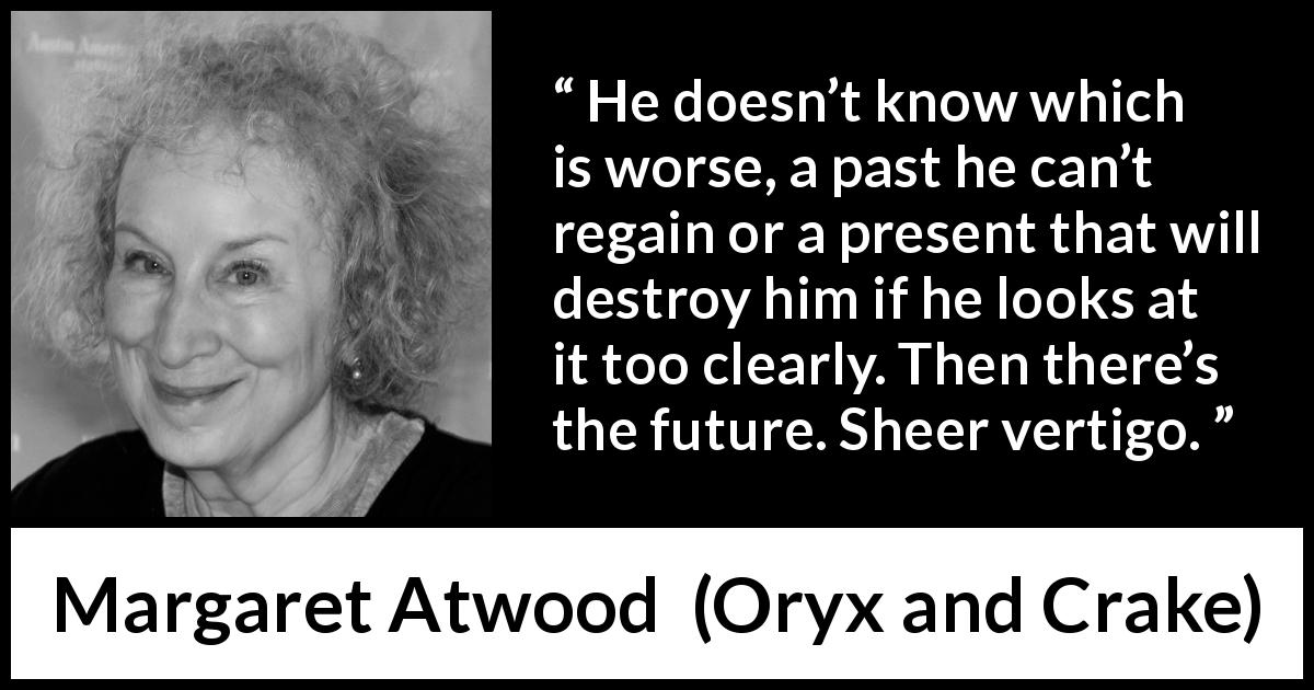"Margaret Atwood about past (""Oryx and Crake"", 2003) - He doesn't know which is worse, a past he can't regain or a present that will destroy him if he looks at it too clearly. Then there's the future. Sheer vertigo."