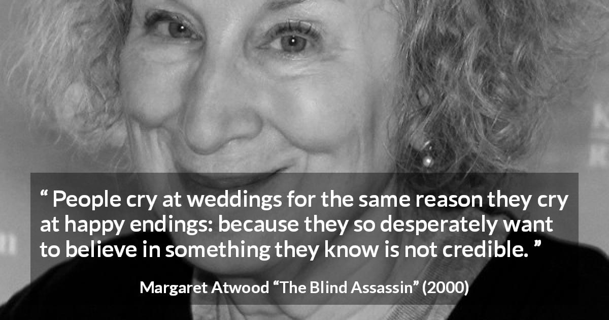 "Margaret Atwood about reality (""The Blind Assassin"", 2000) - People cry at weddings for the same reason they cry at happy endings: because they so desperately want to believe in something they know is not credible."