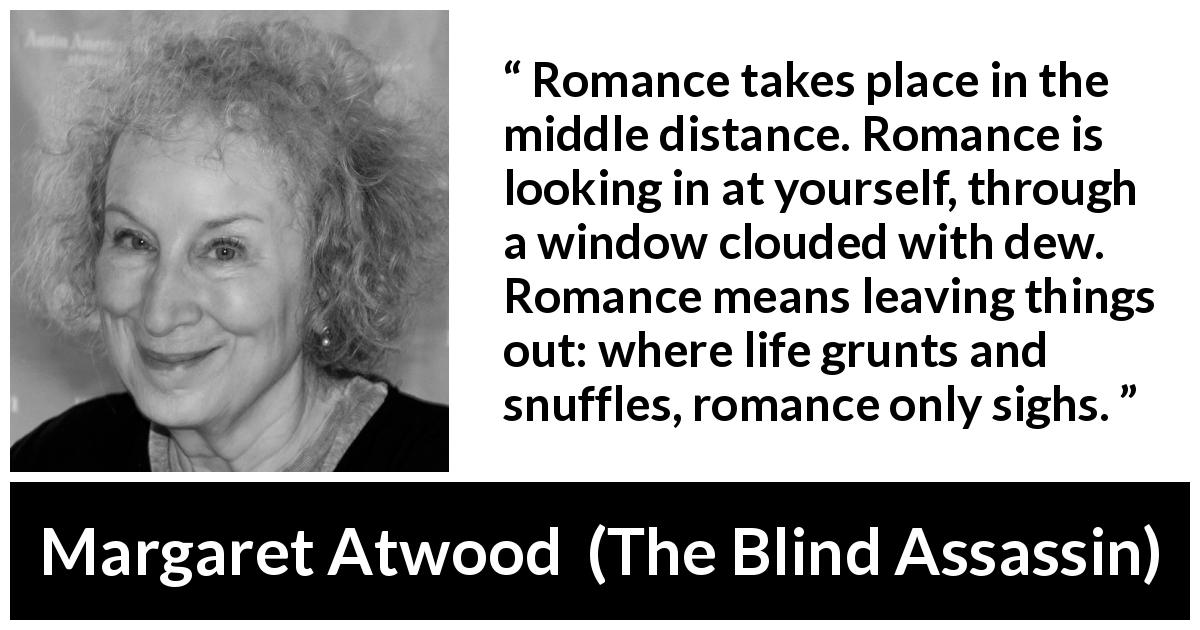 "Margaret Atwood about romance (""The Blind Assassin"", 2000) - Romance takes place in the middle distance. Romance is looking in at yourself, through a window clouded with dew. Romance means leaving things out: where life grunts and snuffles, romance only sighs."