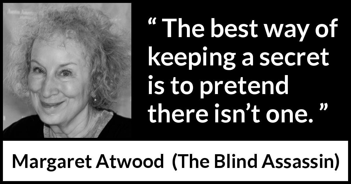 "Margaret Atwood about secret (""The Blind Assassin"", 2000) - The best way of keeping a secret is to pretend there isn't one."