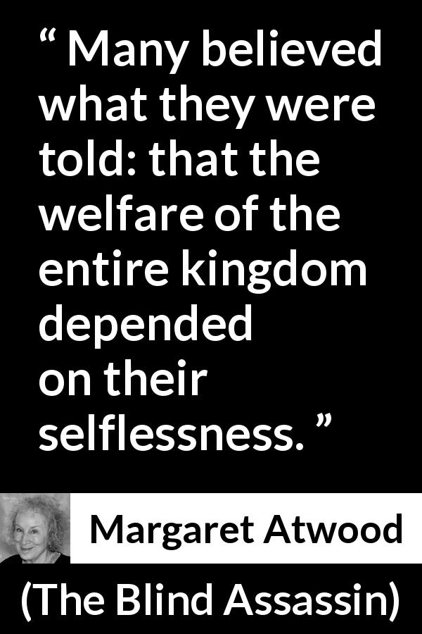 "Margaret Atwood about selflessness (""The Blind Assassin"", 2000) - Many believed what they were told: that the welfare of the entire kingdom depended on their selflessness."
