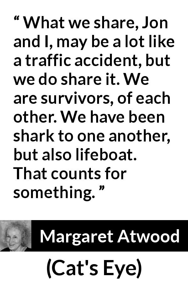 "Margaret Atwood about sharing (""Cat's Eye"", 1988) - What we share, Jon and I, may be a lot like a traffic accident, but we do share it. We are survivors, of each other. We have been shark to one another, but also lifeboat. That counts for something."