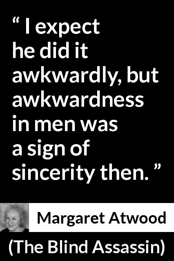 "Margaret Atwood about sincerity (""The Blind Assassin"", 2000) - I expect he did it awkwardly, but awkwardness in men was a sign of sincerity then."