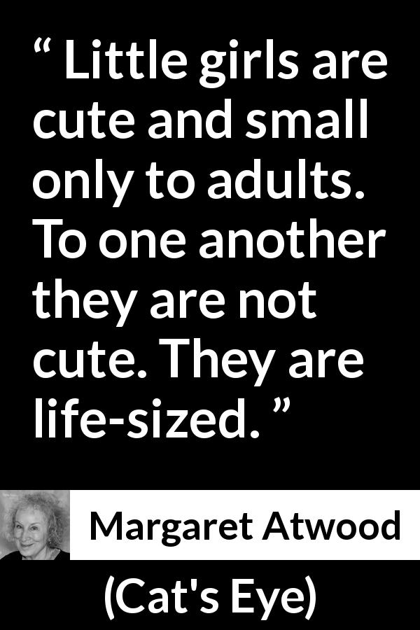 "Margaret Atwood about smallness (""Cat's Eye"", 1988) - Little girls are cute and small only to adults. To one another they are not cute. They are life-sized."