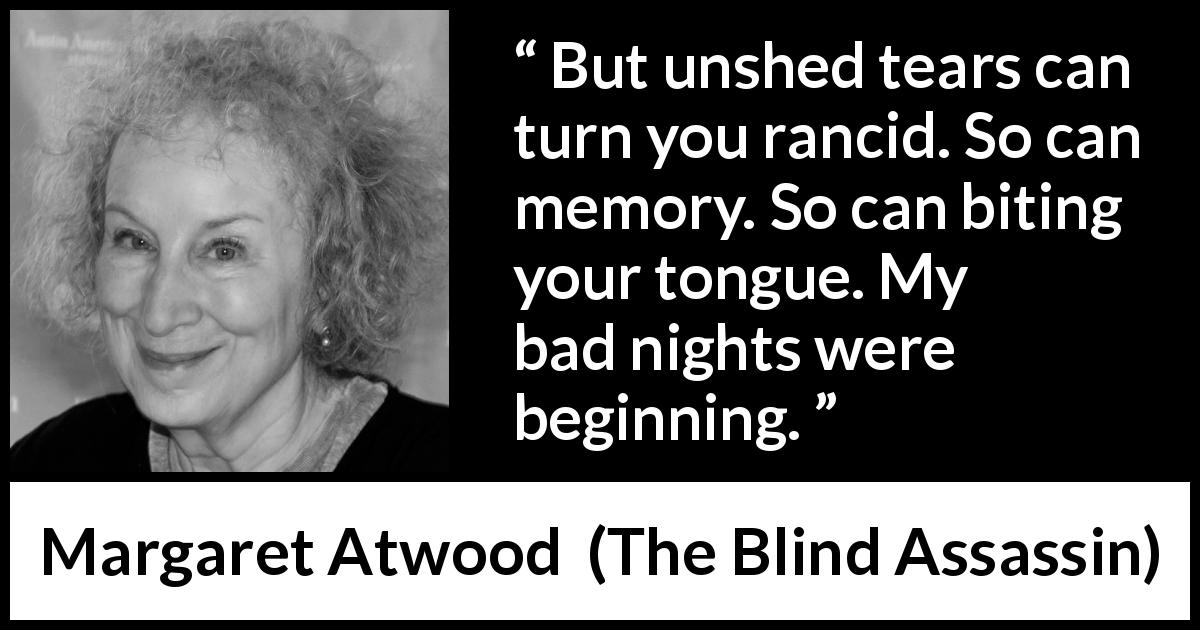 "Margaret Atwood about tears (""The Blind Assassin"", 2000) - But unshed tears can turn you rancid. So can memory. So can biting your tongue. My bad nights were beginning."