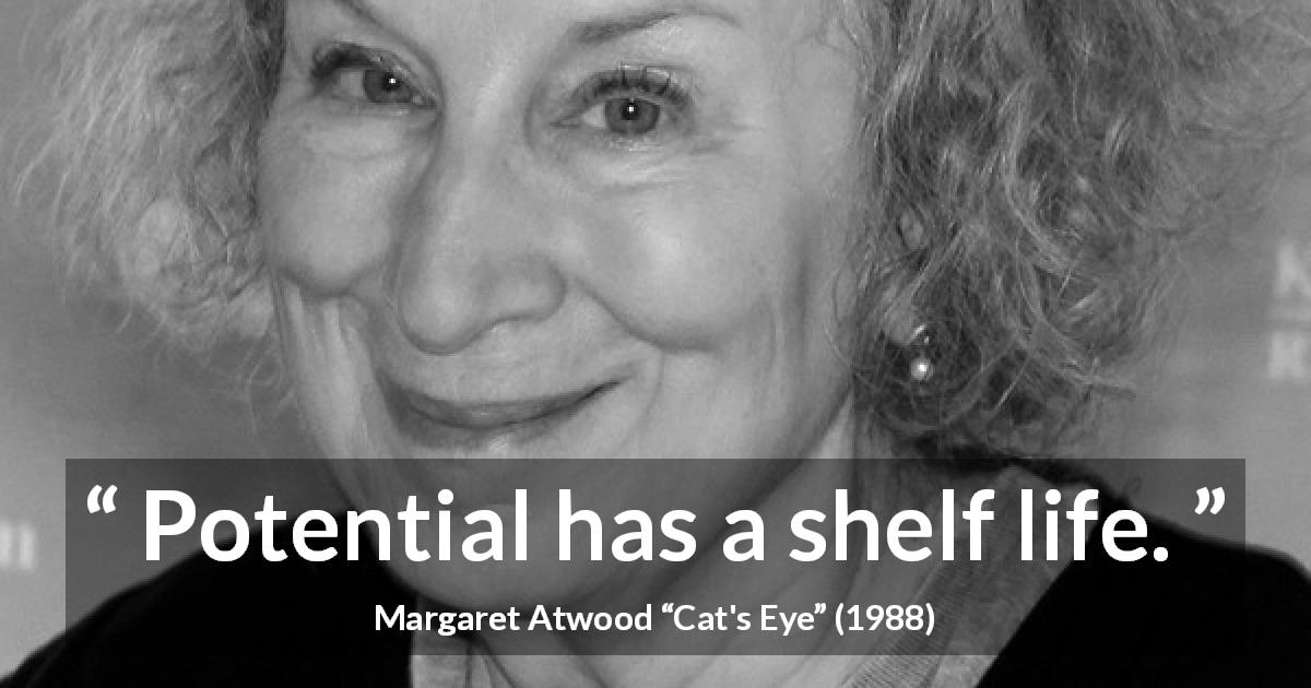 "Margaret Atwood about time (""Cat's Eye"", 1988) - Potential has a shelf life."
