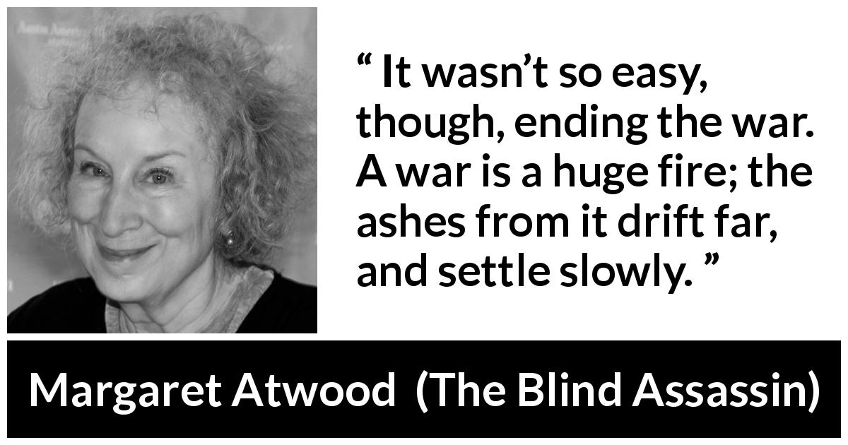 "Margaret Atwood about war (""The Blind Assassin"", 2000) - It wasn't so easy, though, ending the war. A war is a huge fire; the ashes from it drift far, and settle slowly."