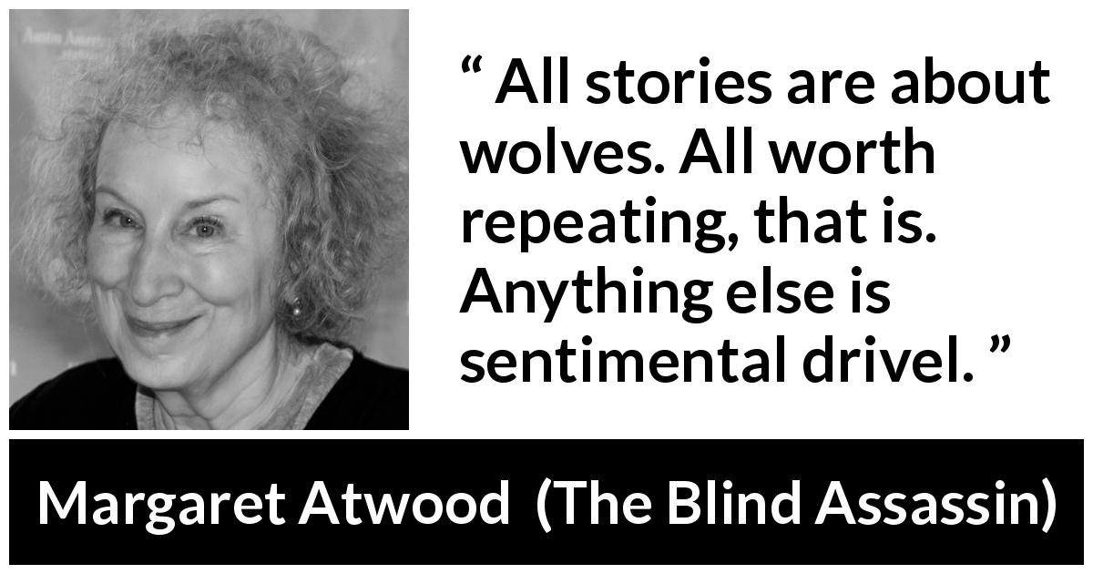 "Margaret Atwood about wolf (""The Blind Assassin"", 2000) - All stories are about wolves. All worth repeating, that is. Anything else is sentimental drivel."