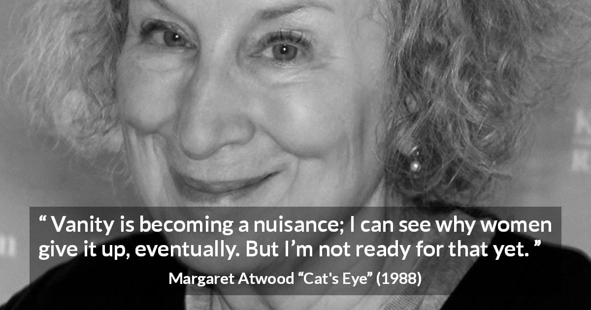 "Margaret Atwood about women (""Cat's Eye"", 1988) - Vanity is becoming a nuisance; I can see why women give it up, eventually. But I'm not ready for that yet."