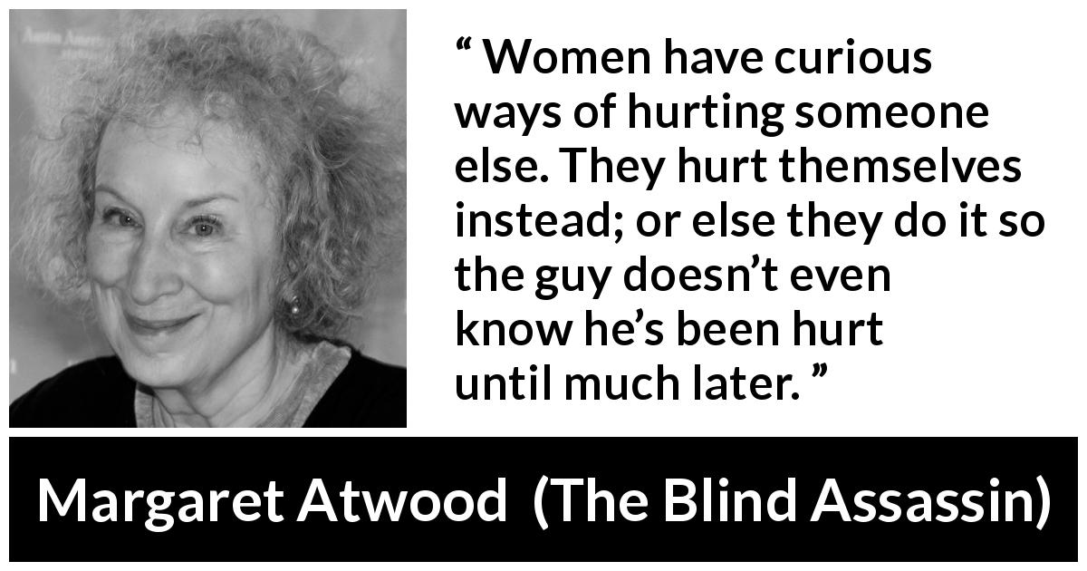 Margaret Atwood quote about women from The Blind Assassin (2000) - Women have curious ways of hurting someone else. They hurt themselves instead; or else they do it so the guy doesn't even know he's been hurt until much later.