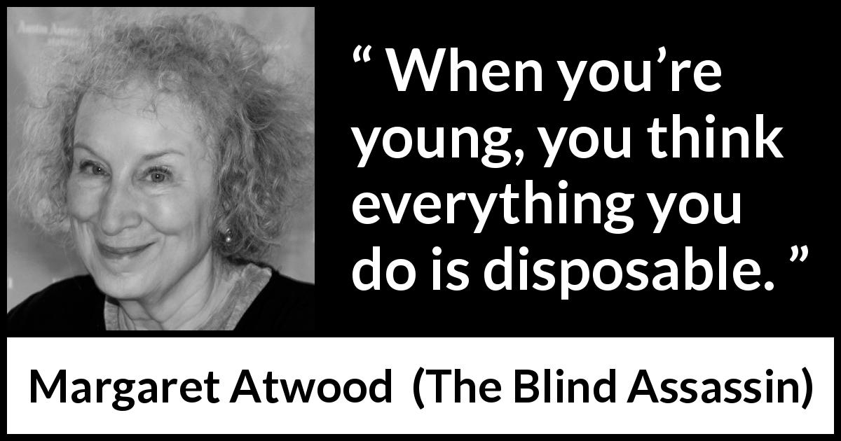 "Margaret Atwood about youth (""The Blind Assassin"", 2000) - When you're young, you think everything you do is disposable."