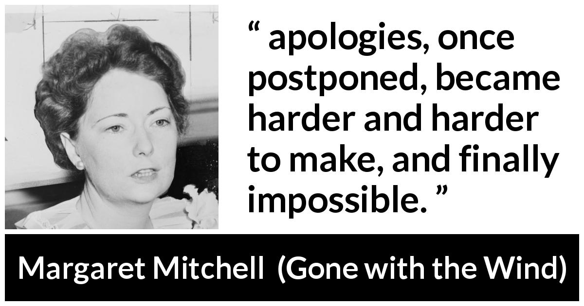 "Margaret Mitchell about apology (""Gone with the Wind"", 1936) - apologies, once postponed, became harder and harder to make, and finally impossible."