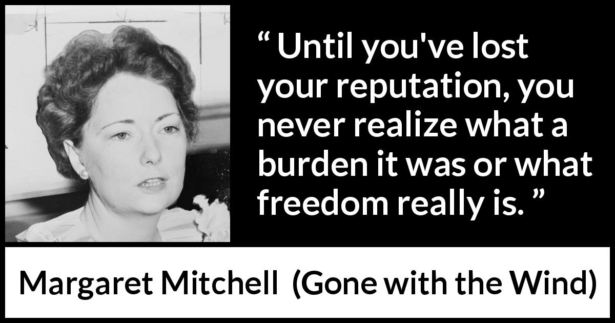"Margaret Mitchell about burden (""Gone with the Wind"", 1936) - Until you've lost your reputation, you never realize what a burden it was or what freedom really is."