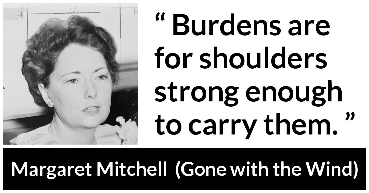 "Margaret Mitchell about burden (""Gone with the Wind"", 1936) - Burdens are for shoulders strong enough to carry them."