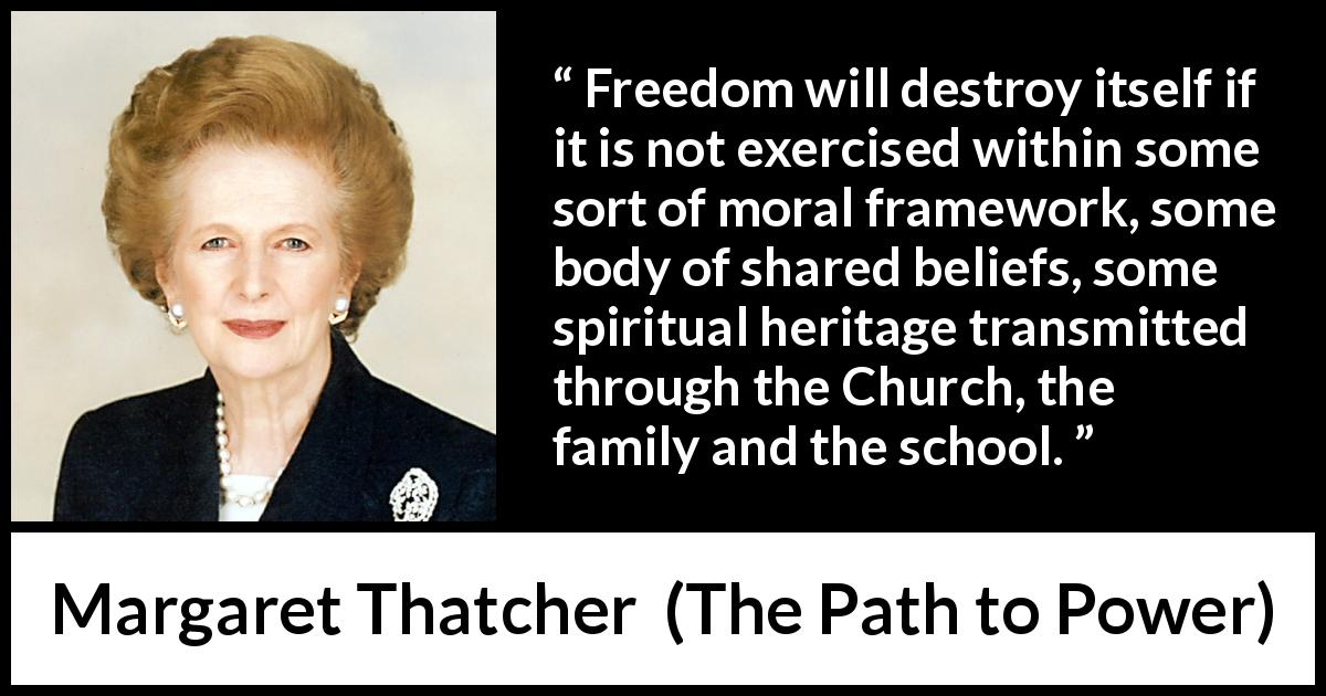 "Margaret Thatcher about belief (""The Path to Power"", 1995) - Freedom will destroy itself if it is not exercised within some sort of moral framework, some body of shared beliefs, some spiritual heritage transmitted through the Church, the family and the school."