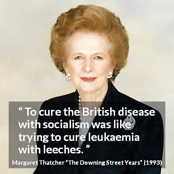 "Margaret Thatcher about disease (""The Downing Street Years"", 1993) - To cure the British disease with socialism was like trying to cure leukaemia with leeches."