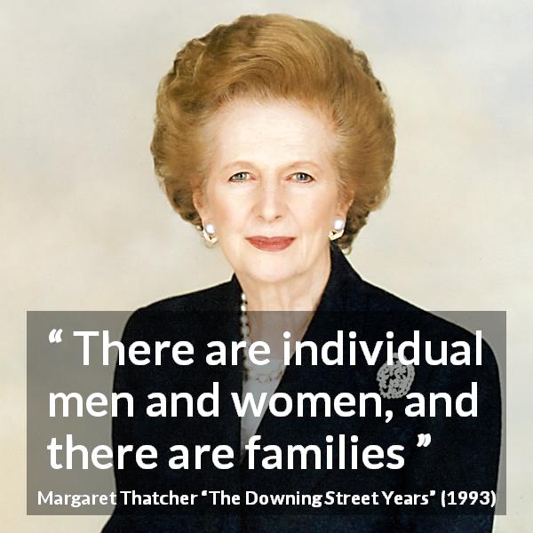 "Margaret Thatcher about family (""The Downing Street Years"", 1993) - There are individual men and women, and there are families"