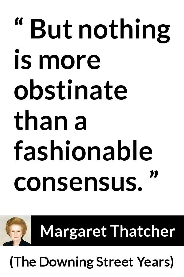 "Margaret Thatcher about fashion (""The Downing Street Years"", 1993) - But nothing is more obstinate than a fashionable consensus."