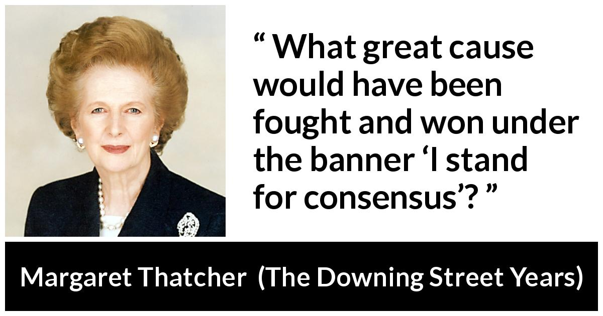 "Margaret Thatcher about fight (""The Downing Street Years"", 1993) - What great cause would have been fought and won under the banner 'I stand for consensus'?"