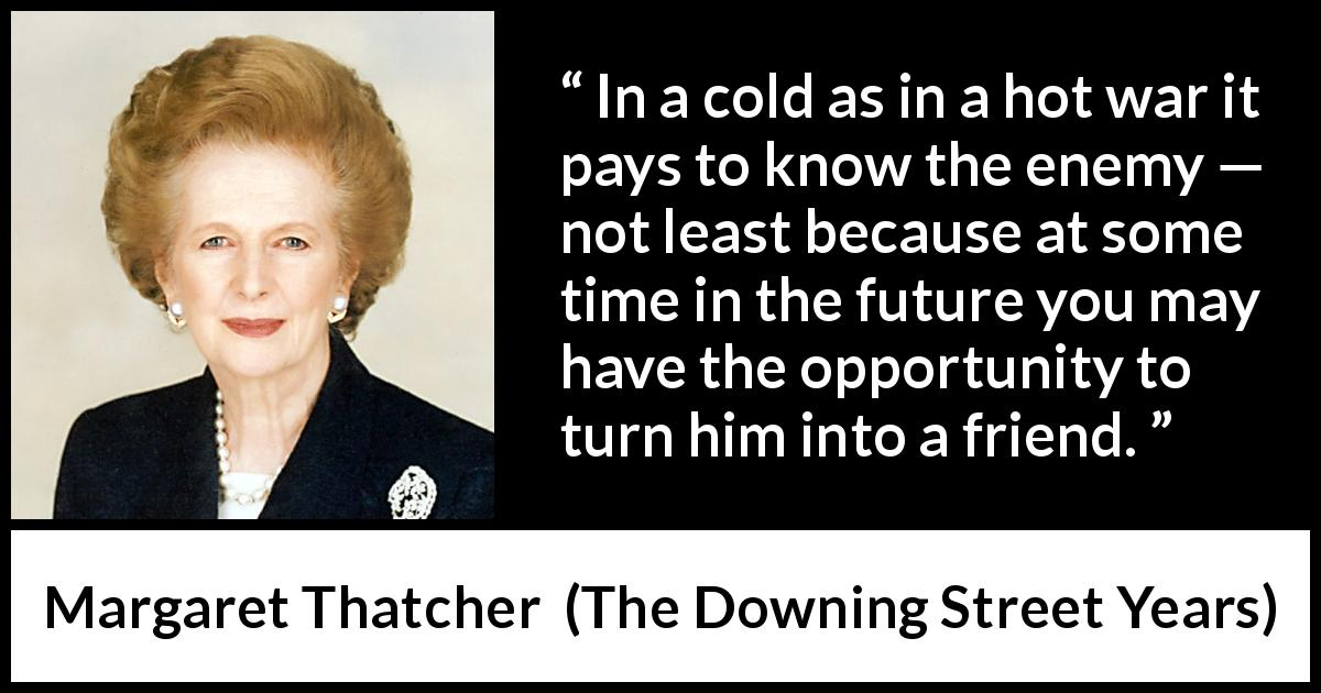 "Margaret Thatcher about future (""The Downing Street Years"", 1993) - In a cold as in a hot war it pays to know the enemy — not least because at some time in the future you may have the opportunity to turn him into a friend."