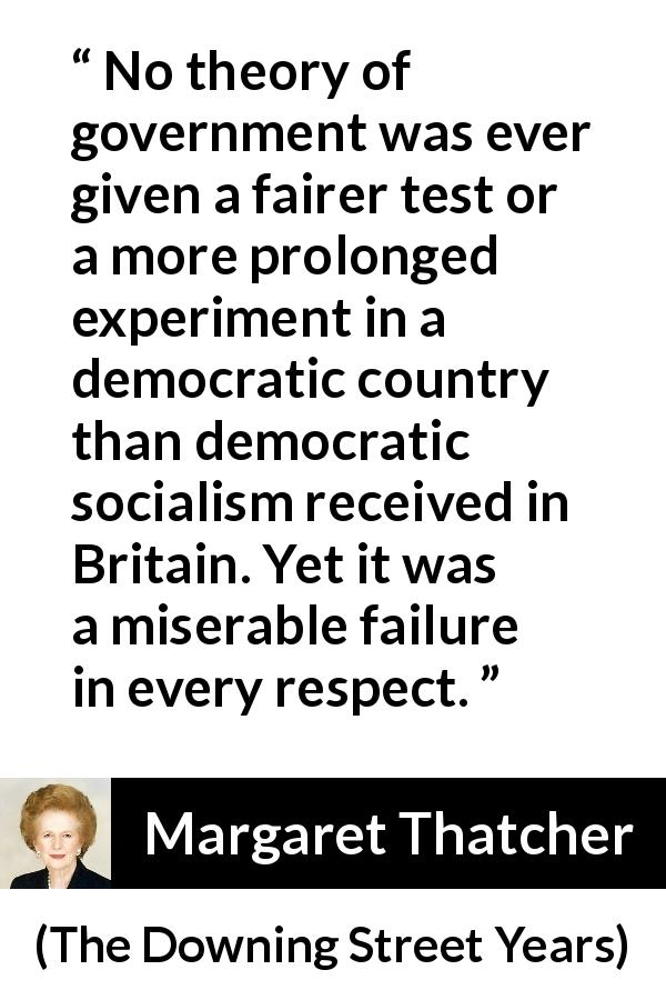 Margaret Thatcher quote about government from The Downing Street Years (1993) - No theory of government was ever given a fairer test or a more prolonged experiment in a democratic country than democratic socialism received in Britain. Yet it was a miserable failure in every respect.