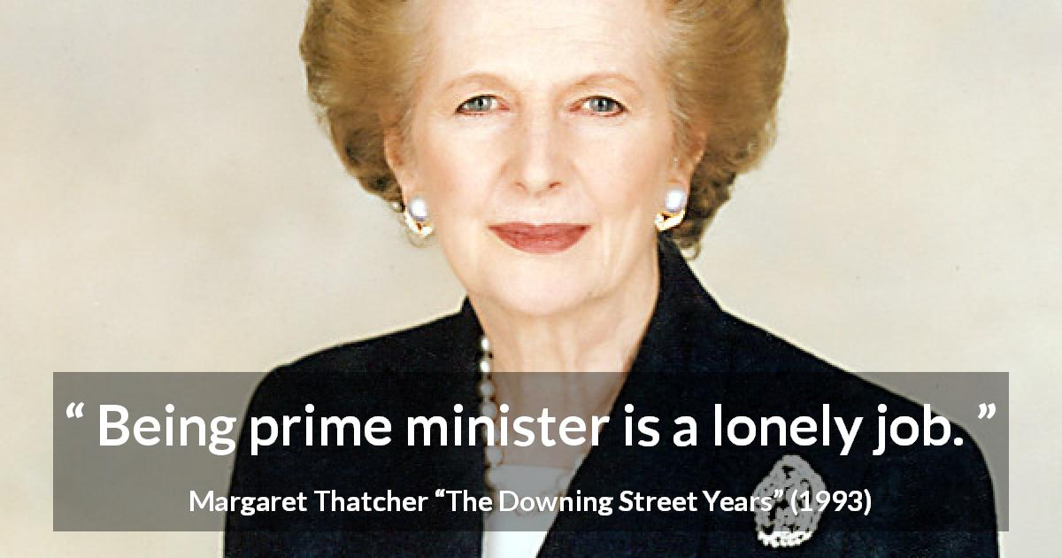 "Margaret Thatcher about power (""The Downing Street Years"", 1993) - Being prime minister is a lonely job."