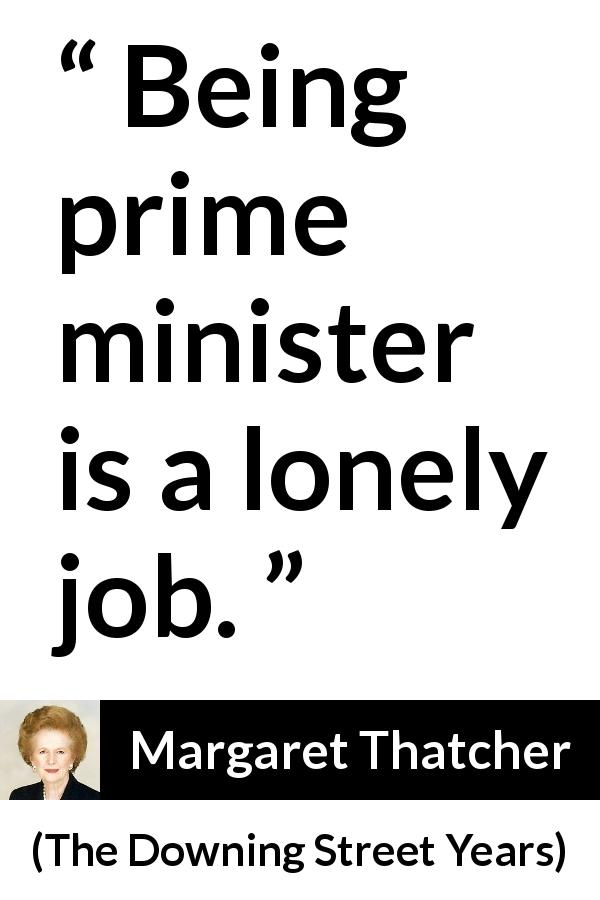 Margaret Thatcher quote about power from The Downing Street Years (1993) - Being prime minister is a lonely job.