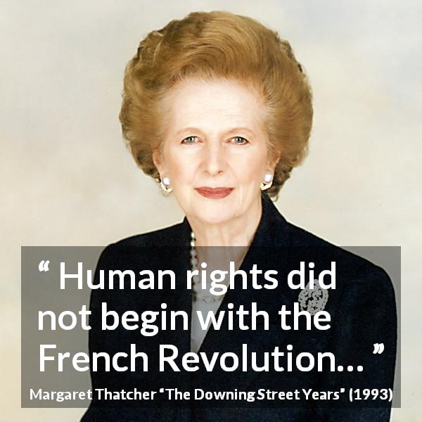 "Margaret Thatcher about revolution (""The Downing Street Years"", 1993) - Human rights did not begin with the French Revolution…"