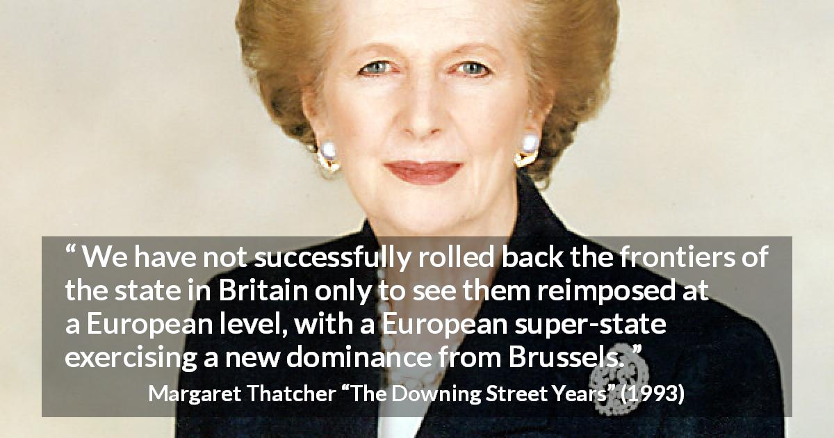 "Margaret Thatcher about state (""The Downing Street Years"", 1993) - We have not successfully rolled back the frontiers of the state in Britain only to see them reimposed at a European level, with a European super-state exercising a new dominance from Brussels."