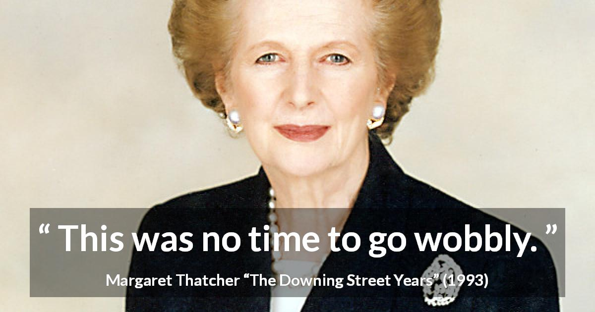 "Margaret Thatcher about strength (""The Downing Street Years"", 1993) - This was no time to go wobbly."