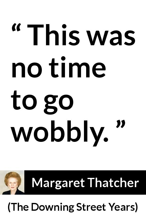 Margaret Thatcher - The Downing Street Years - This was no time to go wobbly.