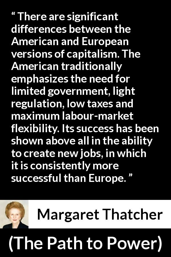 "Margaret Thatcher about success (""The Path to Power"", 1995) - There are significant differences between the American and European versions of capitalism. The American traditionally emphasizes the need for limited government, light regulation, low taxes and maximum labour-market flexibility. Its success has been shown above all in the ability to create new jobs, in which it is consistently more successful than Europe."