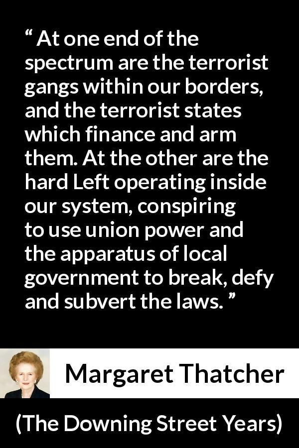 "Margaret Thatcher about terrorism (""The Downing Street Years"", 1993) - At one end of the spectrum are the terrorist gangs within our borders, and the terrorist states which finance and arm them. At the other are the hard Left operating inside our system, conspiring to use union power and the apparatus of local government to break, defy and subvert the laws."