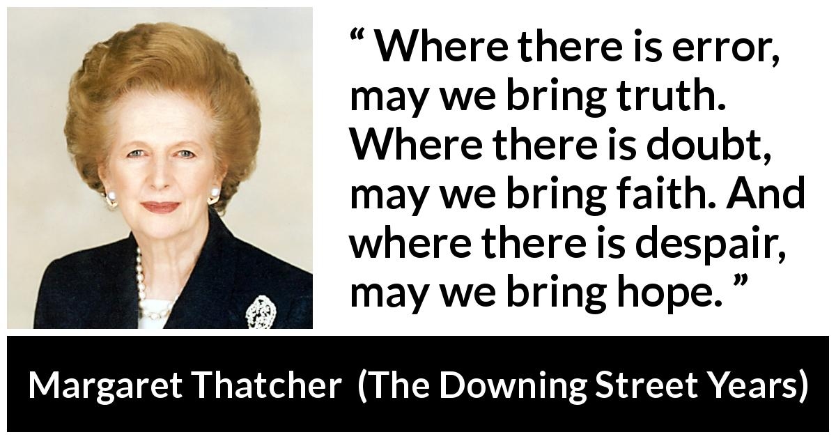 "Margaret Thatcher about truth (""The Downing Street Years"", 1993) - Where there is error, may we bring truth. Where there is doubt, may we bring faith. And where there is despair, may we bring hope."