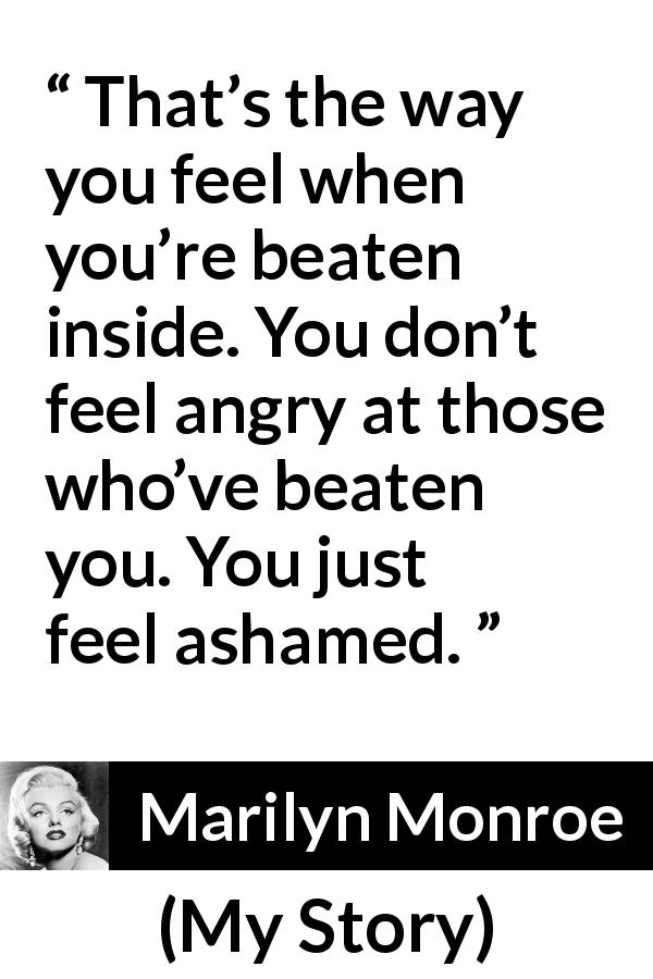 "Marilyn Monroe about anger (""My Story"", 1974) - That's the way you feel when you're beaten inside. You don't feel angry at those who've beaten you. You just feel ashamed."