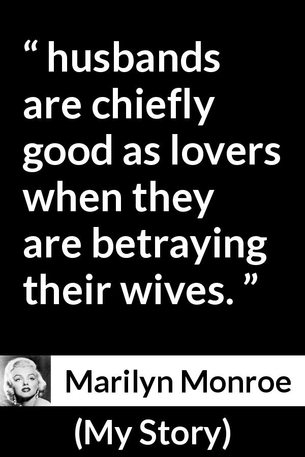 "Marilyn Monroe about betrayal (""My Story"", 1974) - husbands are chiefly good as lovers when they are betraying their wives."