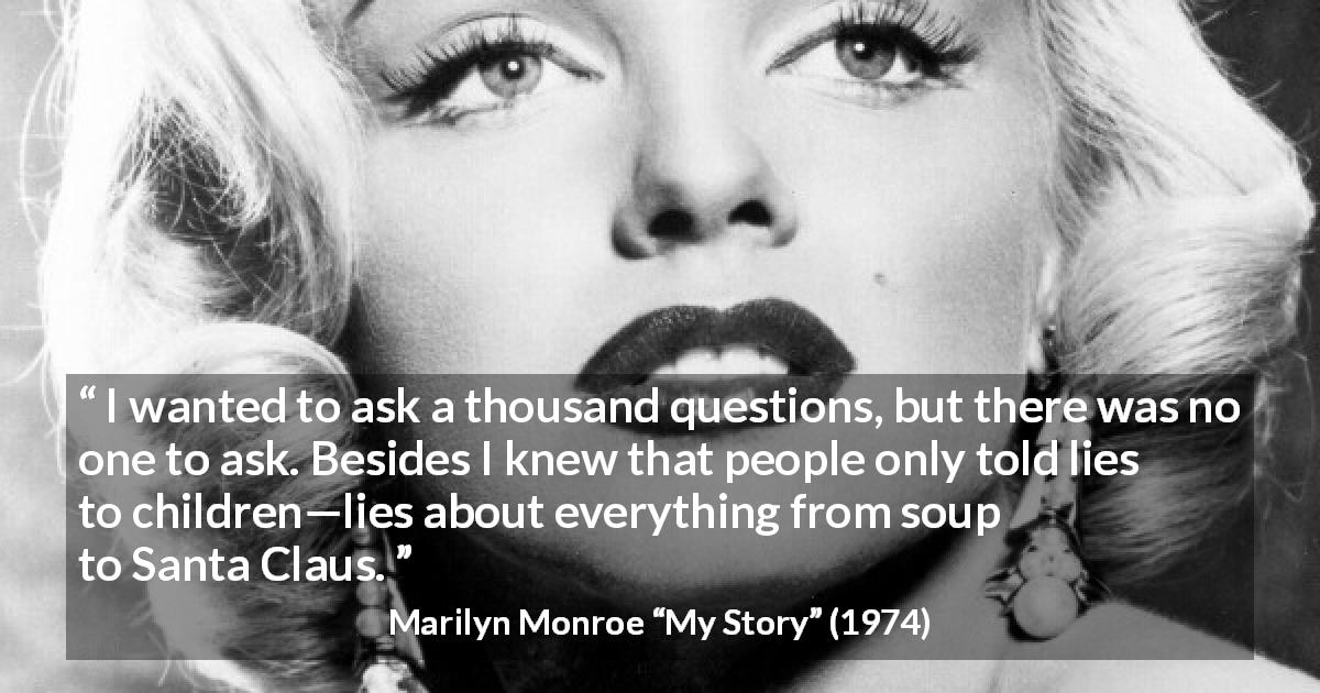 "Marilyn Monroe about children (""My Story"", 1974) - I wanted to ask a thousand questions, but there was no one to ask. Besides I knew that people only told lies to children—lies about everything from soup to Santa Claus."