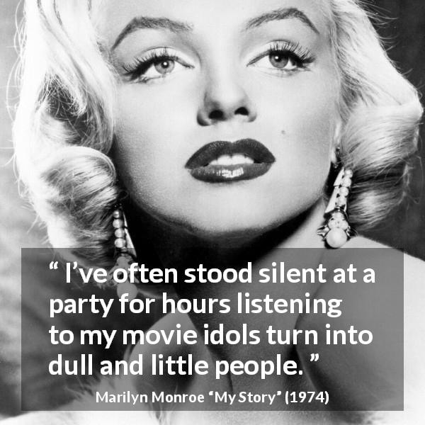 "Marilyn Monroe about dullness (""My Story"", 1974) - I've often stood silent at a party for hours listening to my movie idols turn into dull and little people."
