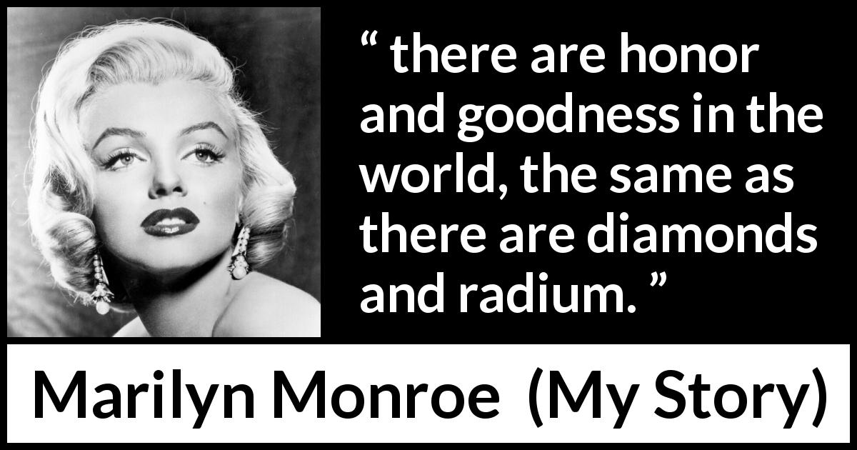 "Marilyn Monroe about honor (""My Story"", 1974) - there are honor and goodness in the world, the same as there are diamonds and radium."