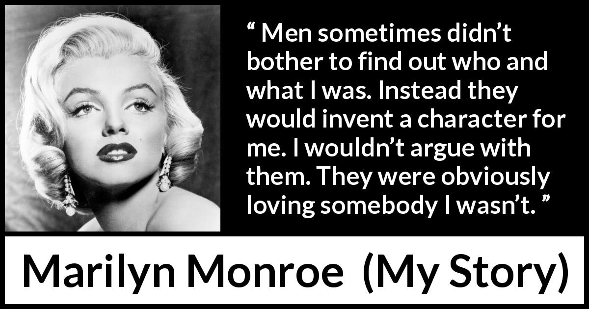 "Marilyn Monroe about image (""My Story"", 1974) - Men sometimes didn't bother to find out who and what I was. Instead they would invent a character for me. I wouldn't argue with them. They were obviously loving somebody I wasn't."