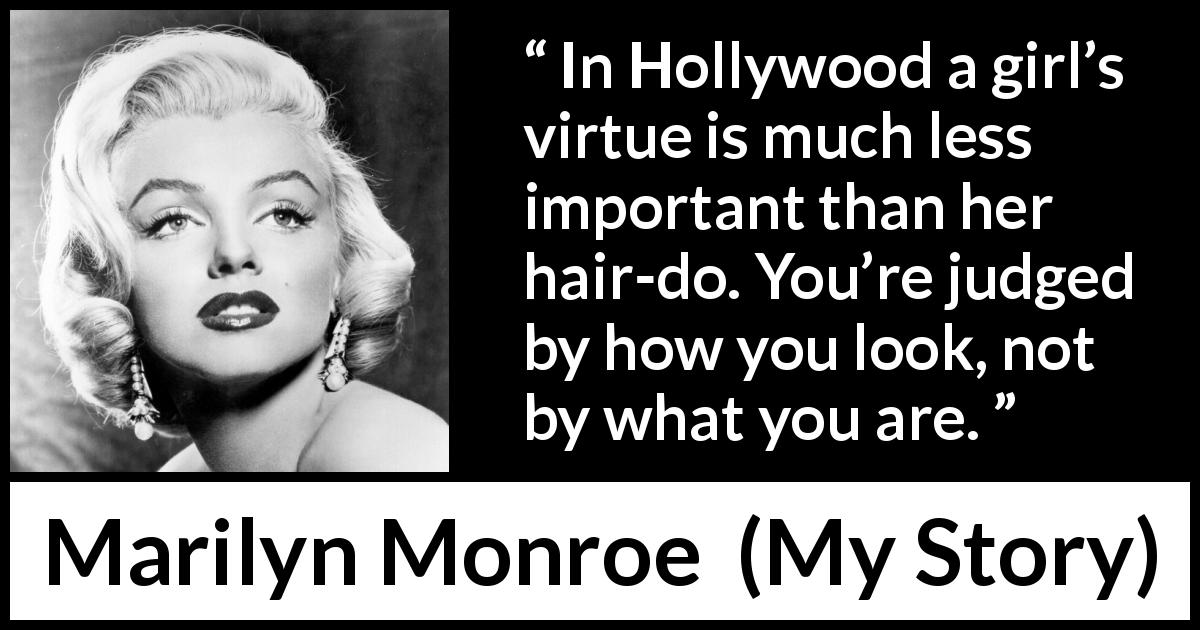 "Marilyn Monroe about judgement (""My Story"", 1974) - In Hollywood a girl's virtue is much less important than her hair-do. You're judged by how you look, not by what you are."