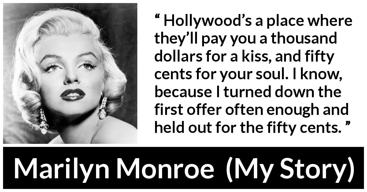 "Marilyn Monroe about kiss (""My Story"", 1974) - Hollywood's a place where they'll pay you a thousand dollars for a kiss, and fifty cents for your soul. I know, because I turned down the first offer often enough and held out for the fifty cents."