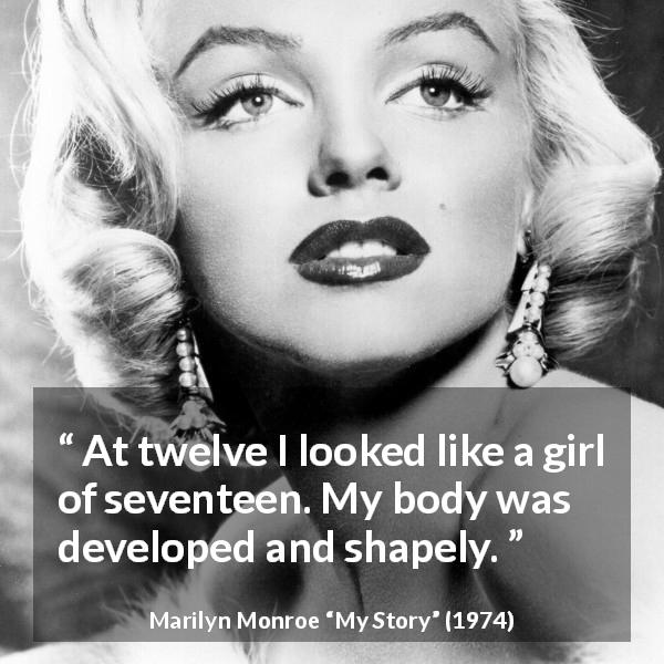"Marilyn Monroe about look (""My Story"", 1974) - At twelve I looked like a girl of seventeen. My body was developed and shapely."