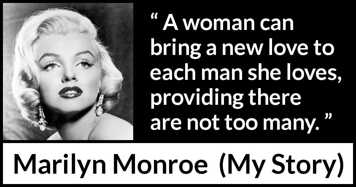 Marilyn Monroe quote about love from My Story (1974) - A woman can bring a new love to each man she loves, providing there are not too many.