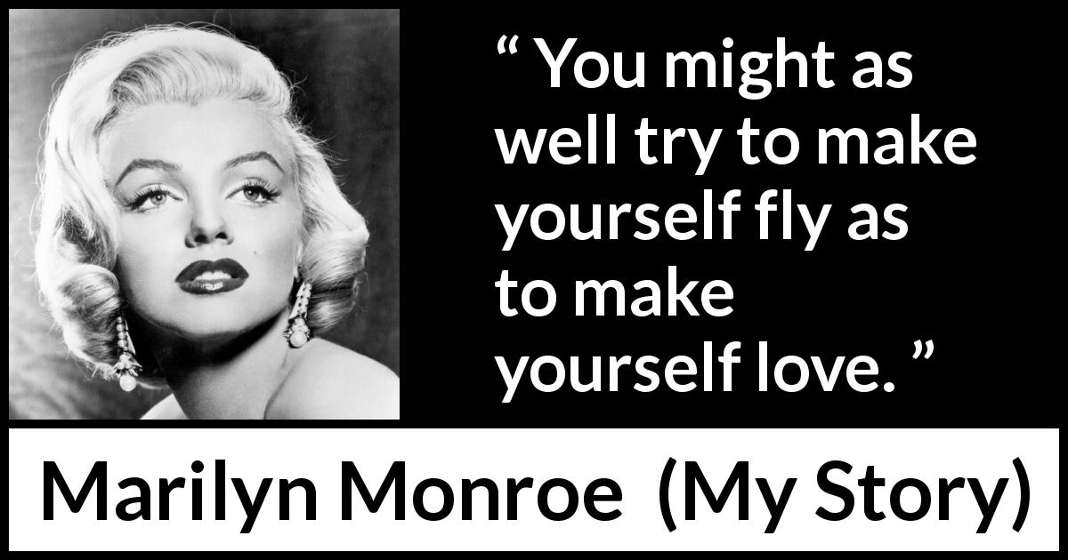 "Marilyn Monroe about love (""My Story"", 1974) - You might as well try to make yourself fly as to make yourself love."