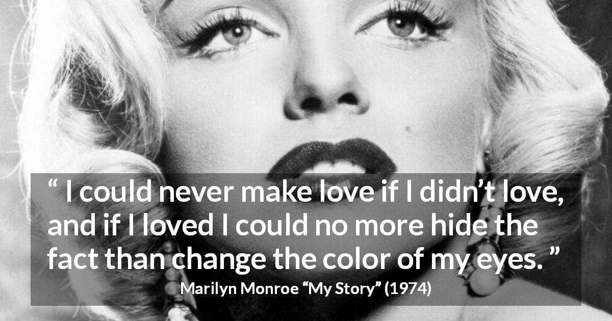 "Marilyn Monroe about love (""My Story"", 1974) - I could never make love if I didn't love, and if I loved I could no more hide the fact than change the color of my eyes."