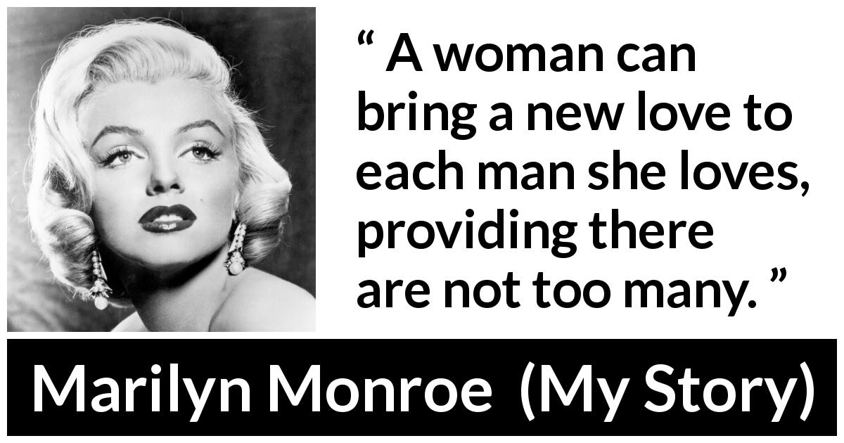 "Marilyn Monroe about love (""My Story"", 1974) - A woman can bring a new love to each man she loves, providing there are not too many."